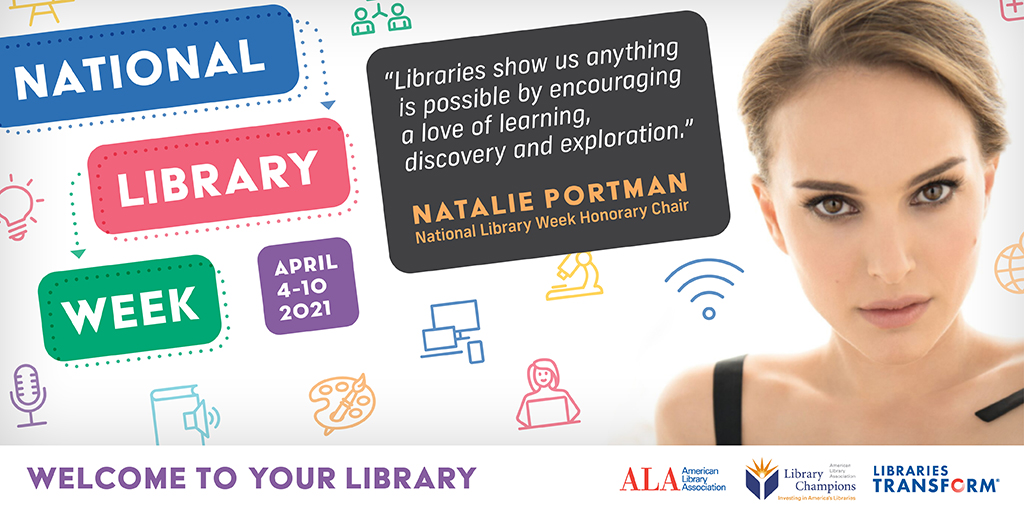 "National Library Week April 4-10 2021 ""Libraries show us anything is possible by encouraging a love of learning, discovery and exploration."" Natalie Portman, National Library Week Honorary Chair"